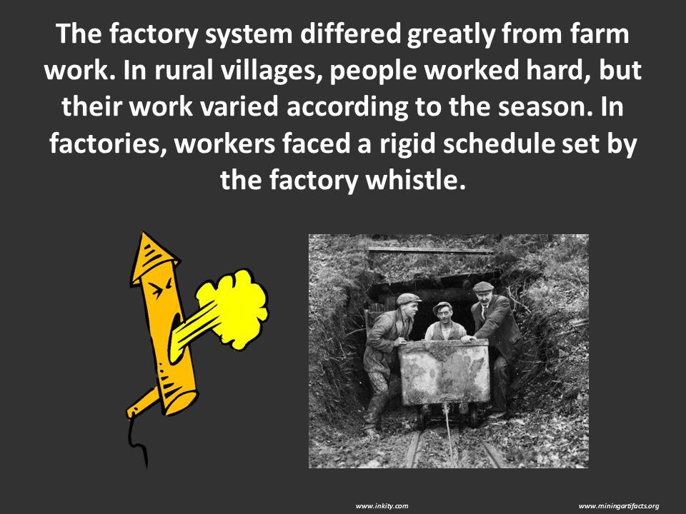 The factory system differed greatly from farm work. In rural villages, people worked hard, but their work varied according to the season. In factories