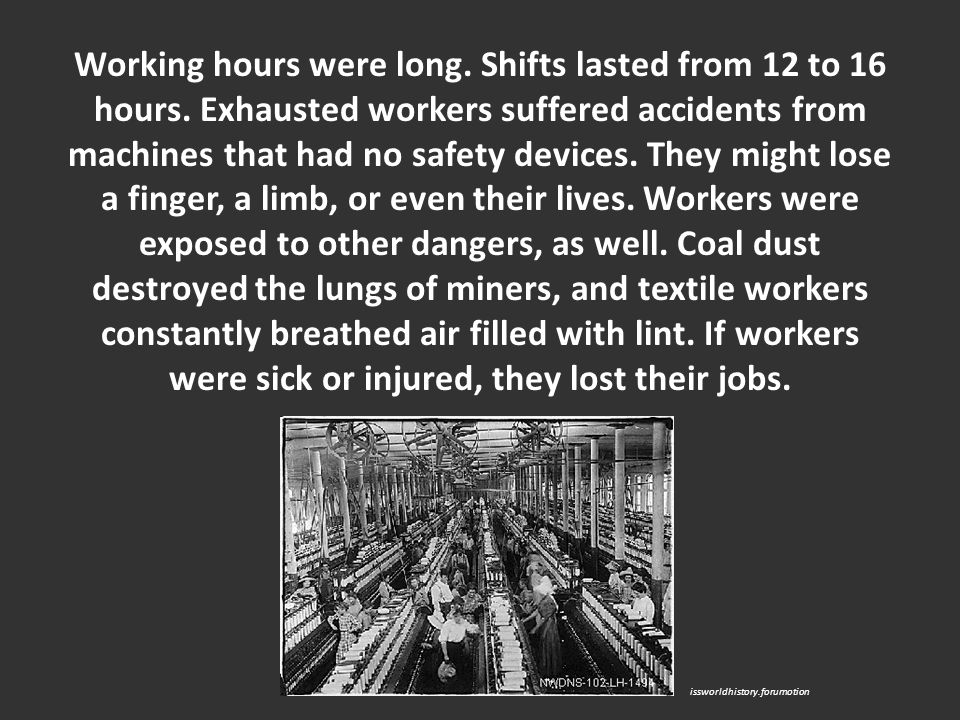 Working hours were long. Shifts lasted from 12 to 16 hours. Exhausted workers suffered accidents from machines that had no safety devices. They might