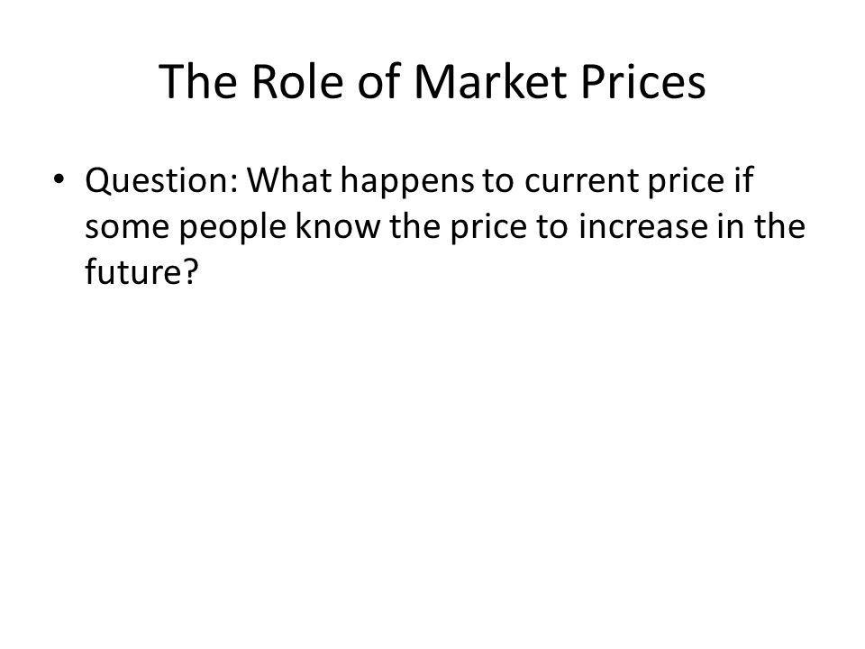 The Role of Market Prices Question: What happens to current price if some people know the price to increase in the future?