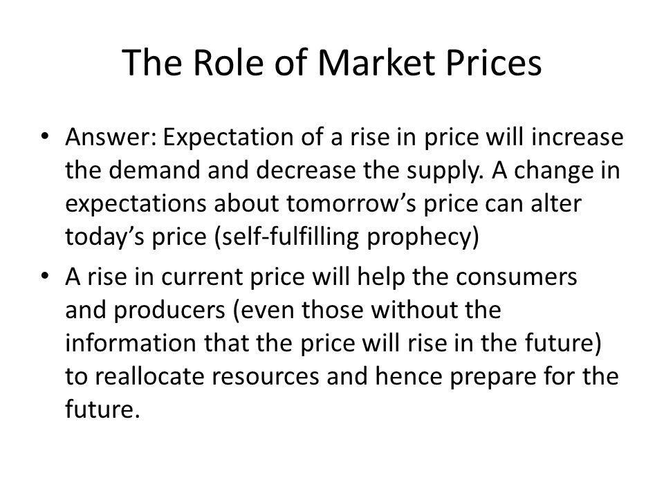 The Role of Market Prices Answer: Expectation of a rise in price will increase the demand and decrease the supply.