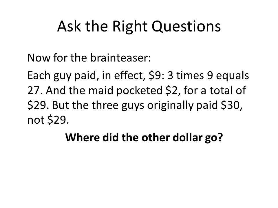 Ask the Right Questions Now for the brainteaser: Each guy paid, in effect, $9: 3 times 9 equals 27.