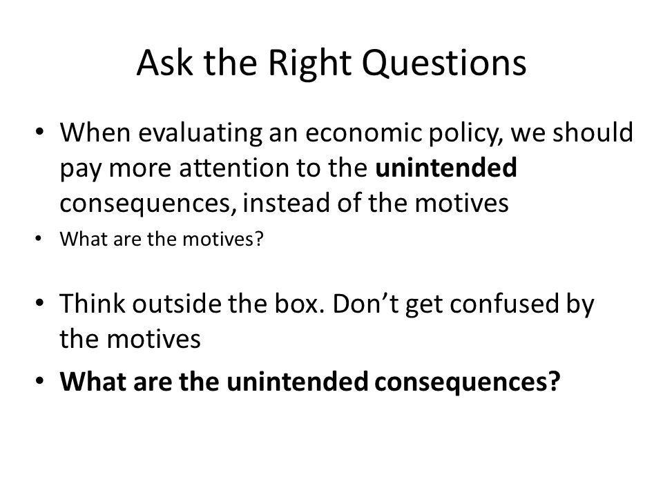 Ask the Right Questions When evaluating an economic policy, we should pay more attention to the unintended consequences, instead of the motives What a