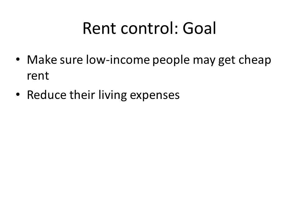 Rent control: Goal Make sure low-income people may get cheap rent Reduce their living expenses