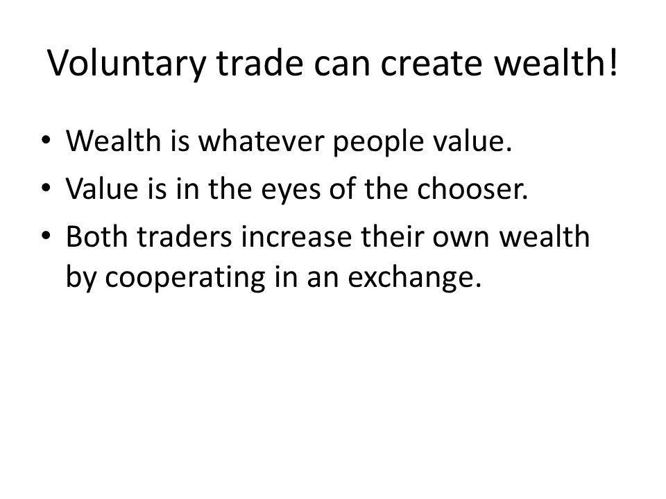 Wealth is whatever people value. Value is in the eyes of the chooser. Both traders increase their own wealth by cooperating in an exchange. Voluntary