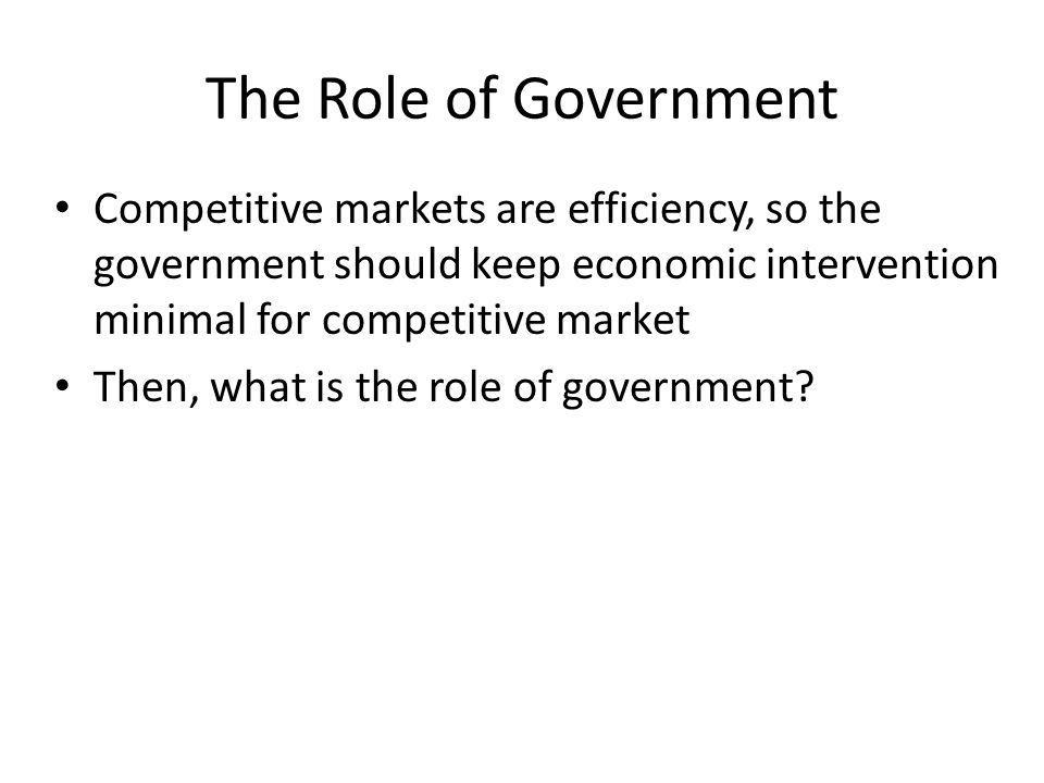 The Role of Government Competitive markets are efficiency, so the government should keep economic intervention minimal for competitive market Then, wh