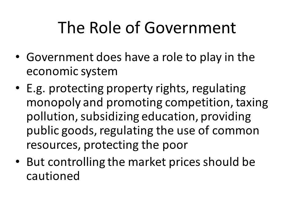 The Role of Government Government does have a role to play in the economic system E.g.