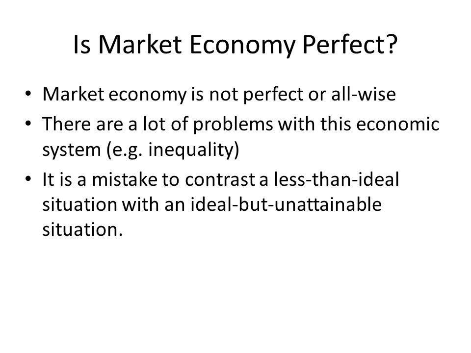 Is Market Economy Perfect? Market economy is not perfect or all-wise There are a lot of problems with this economic system (e.g. inequality) It is a m