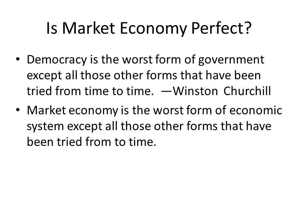 Is Market Economy Perfect? Democracy is the worst form of government except all those other forms that have been tried from time to time. Winston Chur