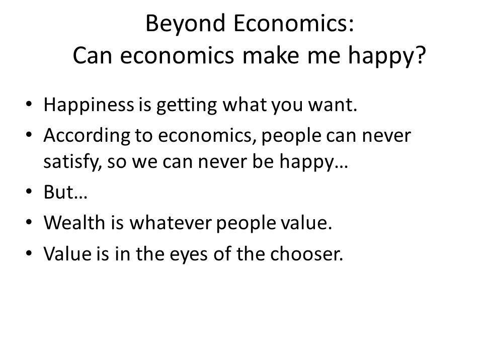 Beyond Economics: Can economics make me happy? Happiness is getting what you want. According to economics, people can never satisfy, so we can never b