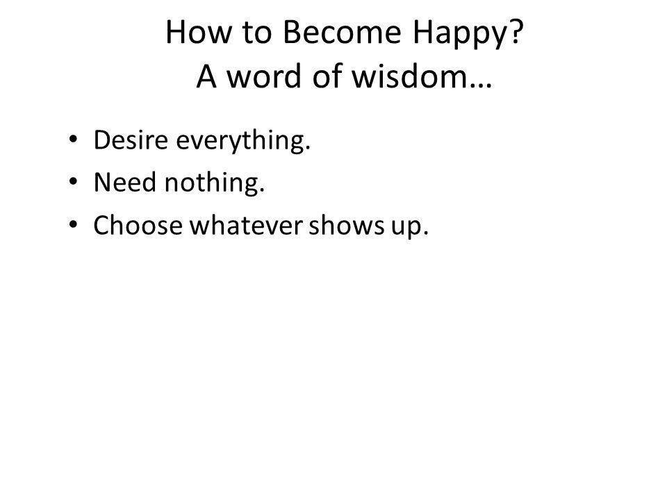 How to Become Happy? A word of wisdom… Desire everything. Need nothing. Choose whatever shows up.