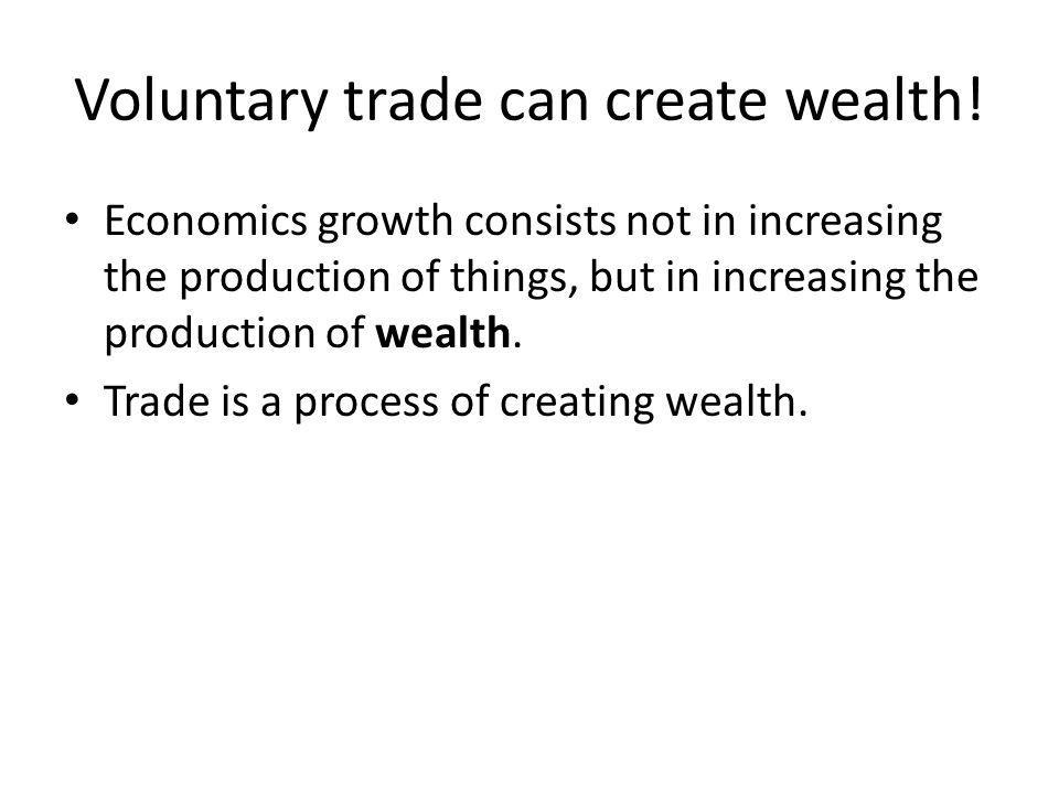 Economics growth consists not in increasing the production of things, but in increasing the production of wealth. Trade is a process of creating wealt
