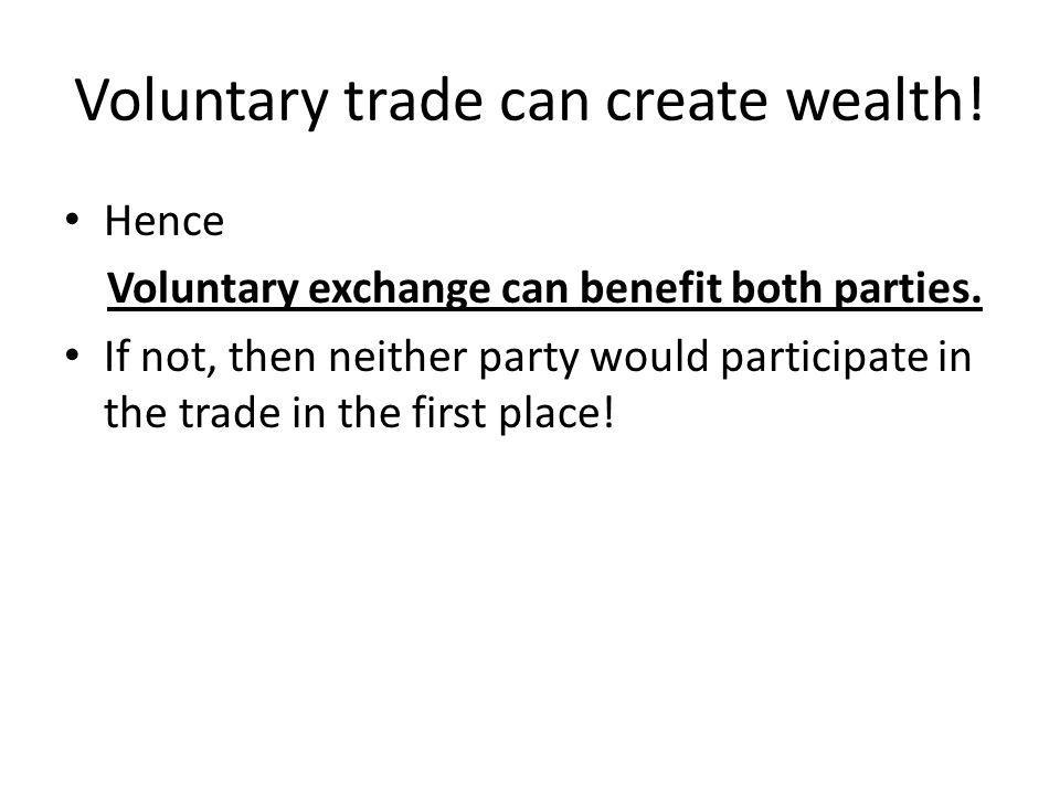 Hence Voluntary exchange can benefit both parties. If not, then neither party would participate in the trade in the first place! Voluntary trade can c