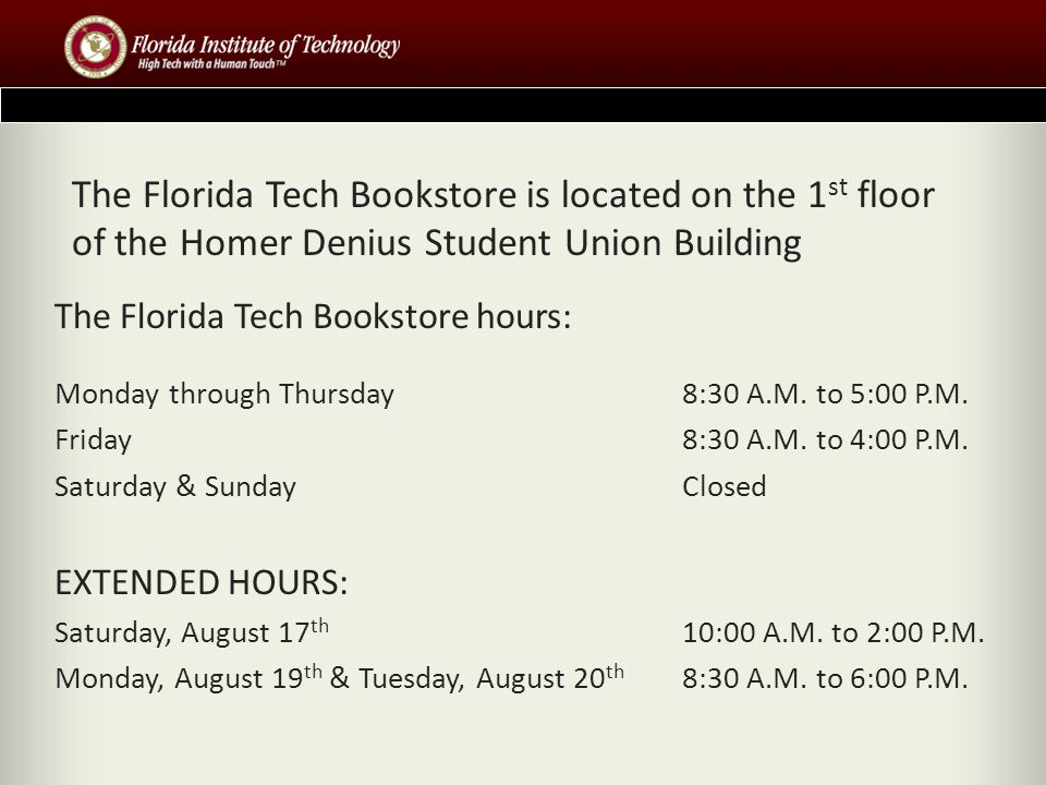 The Florida Tech Bookstore is located on the 1 st floor of the Homer Denius Student Union Building The Florida Tech Bookstore hours: Monday through Thursday 8:30 A.M.