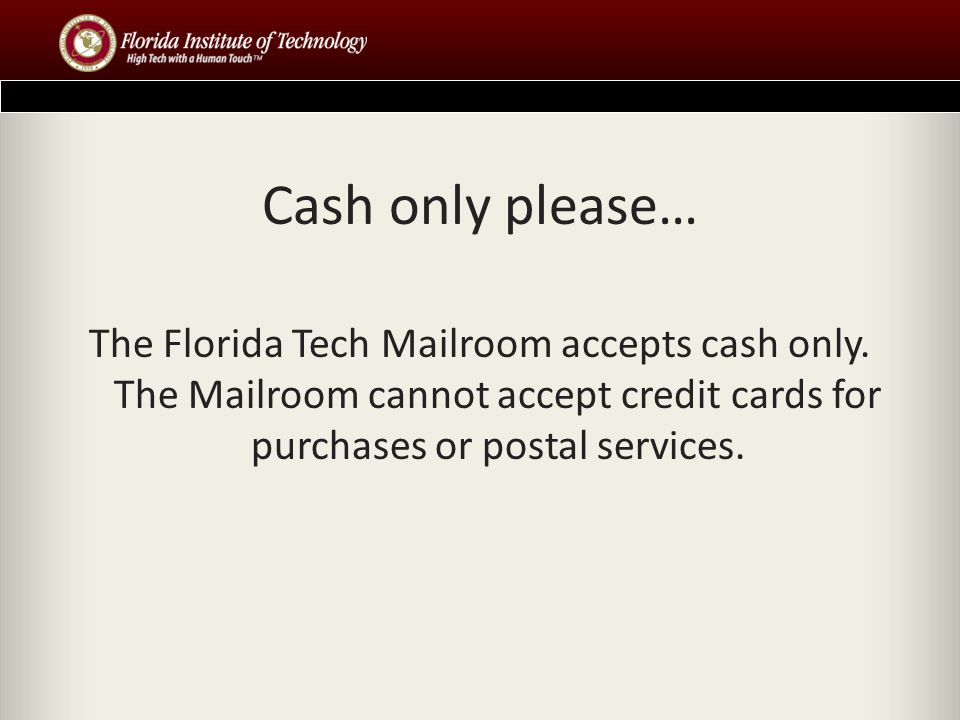 Cash only please… The Florida Tech Mailroom accepts cash only.
