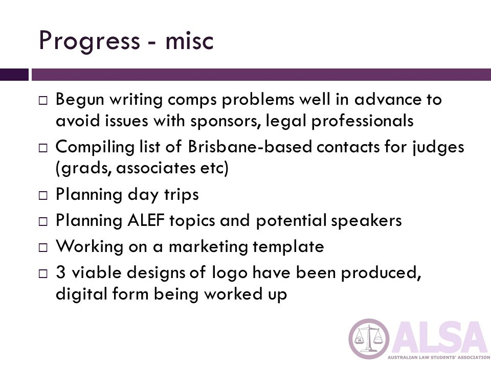 Progress - misc Begun writing comps problems well in advance to avoid issues with sponsors, legal professionals Compiling list of Brisbane-based contacts for judges (grads, associates etc) Planning day trips Planning ALEF topics and potential speakers Working on a marketing template 3 viable designs of logo have been produced, digital form being worked up