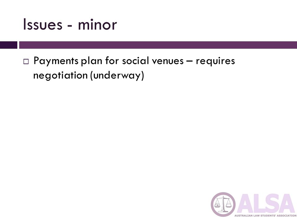 Issues - minor Payments plan for social venues – requires negotiation (underway)