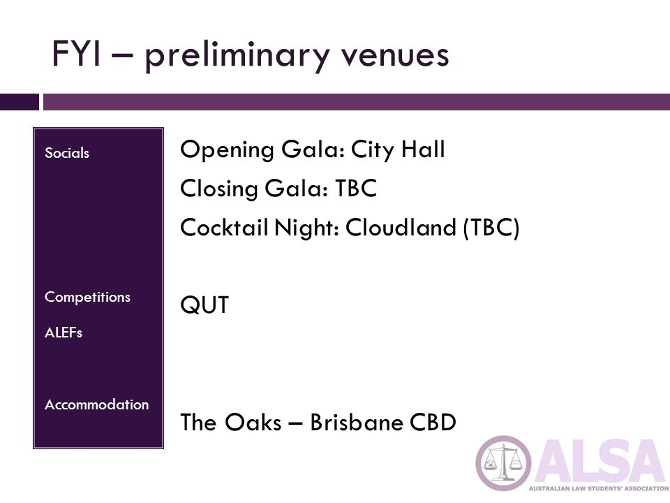 FYI – preliminary venues Socials Competitions ALEFs Accommodation Opening Gala: City Hall Closing Gala: TBC Cocktail Night: Cloudland (TBC) QUT The Oaks – Brisbane CBD