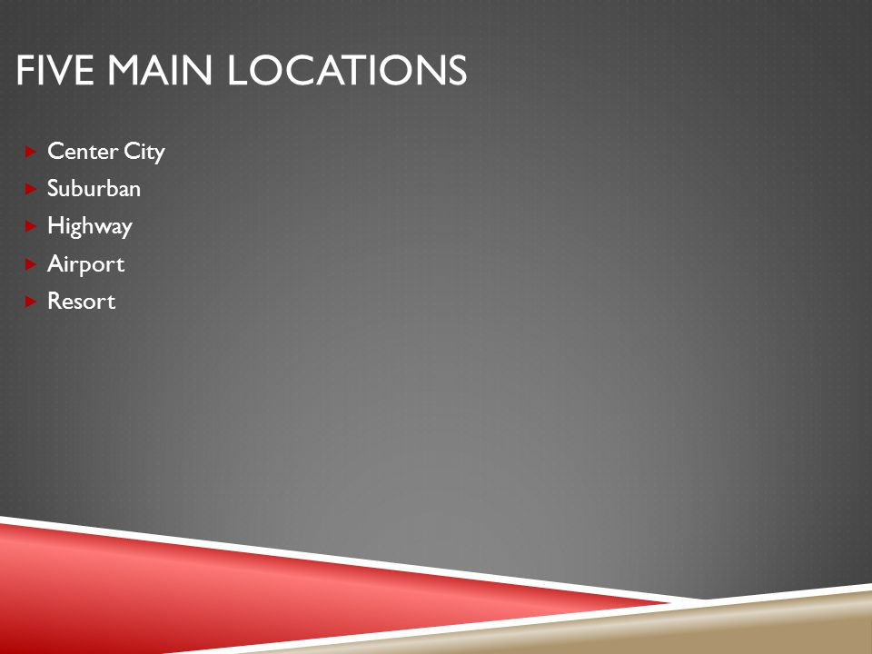 FIVE MAIN LOCATIONS Center City Suburban Highway Airport Resort