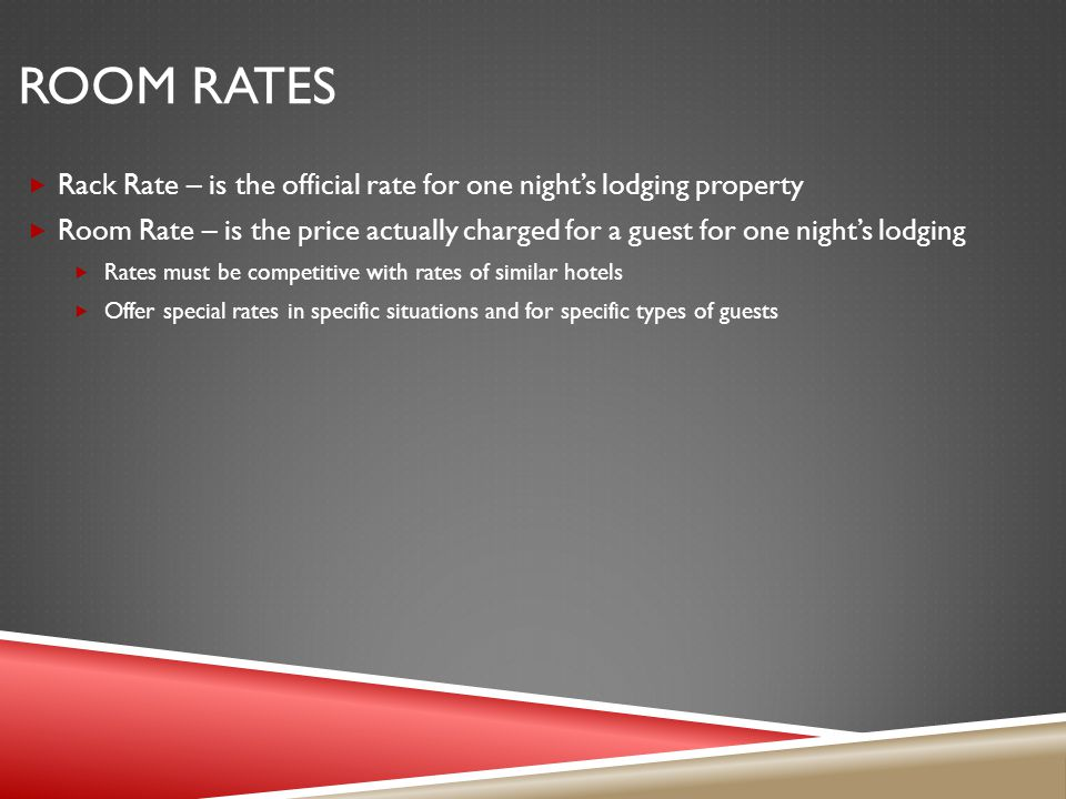ROOM RATES Rack Rate – is the official rate for one nights lodging property Room Rate – is the price actually charged for a guest for one nights lodging Rates must be competitive with rates of similar hotels Offer special rates in specific situations and for specific types of guests