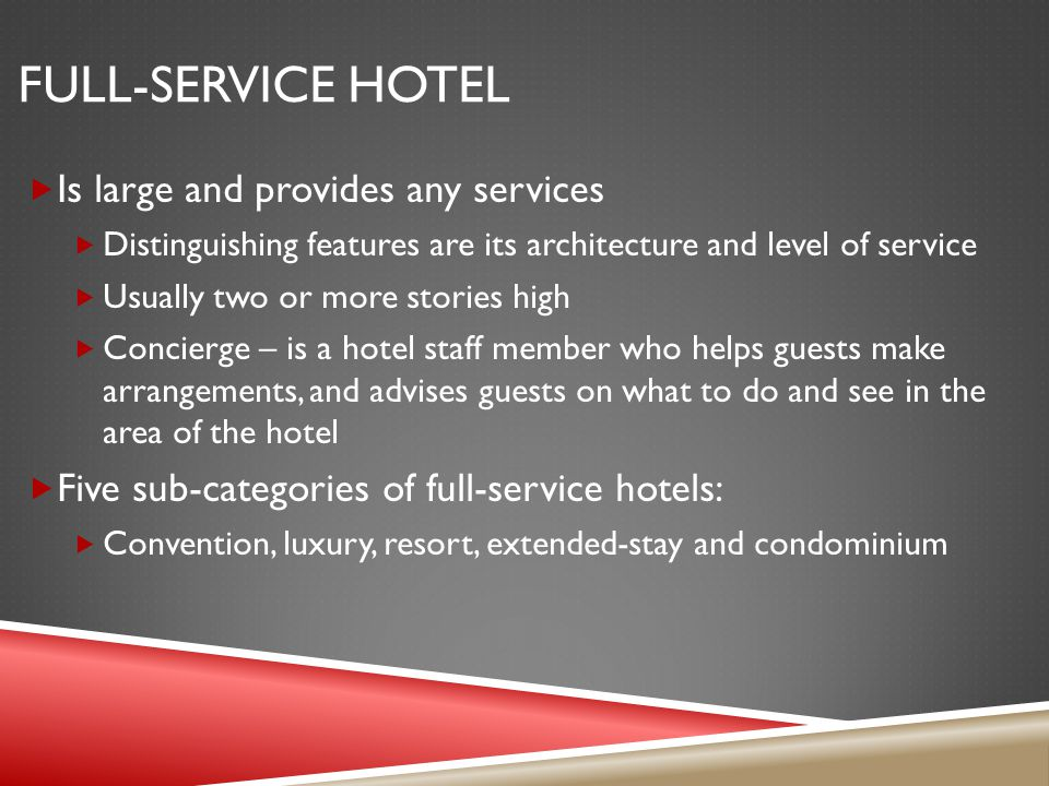 FULL-SERVICE HOTEL Is large and provides any services Distinguishing features are its architecture and level of service Usually two or more stories high Concierge – is a hotel staff member who helps guests make arrangements, and advises guests on what to do and see in the area of the hotel Five sub-categories of full-service hotels: Convention, luxury, resort, extended-stay and condominium