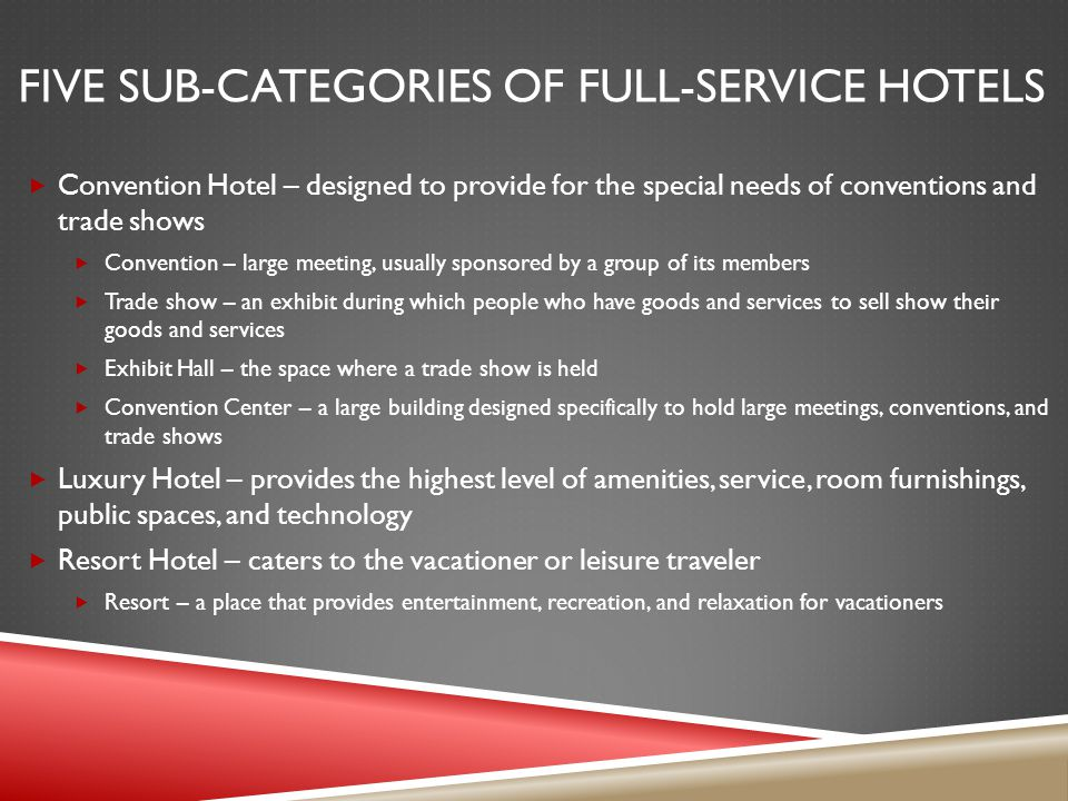 FIVE SUB-CATEGORIES OF FULL-SERVICE HOTELS Convention Hotel – designed to provide for the special needs of conventions and trade shows Convention – large meeting, usually sponsored by a group of its members Trade show – an exhibit during which people who have goods and services to sell show their goods and services Exhibit Hall – the space where a trade show is held Convention Center – a large building designed specifically to hold large meetings, conventions, and trade shows Luxury Hotel – provides the highest level of amenities, service, room furnishings, public spaces, and technology Resort Hotel – caters to the vacationer or leisure traveler Resort – a place that provides entertainment, recreation, and relaxation for vacationers