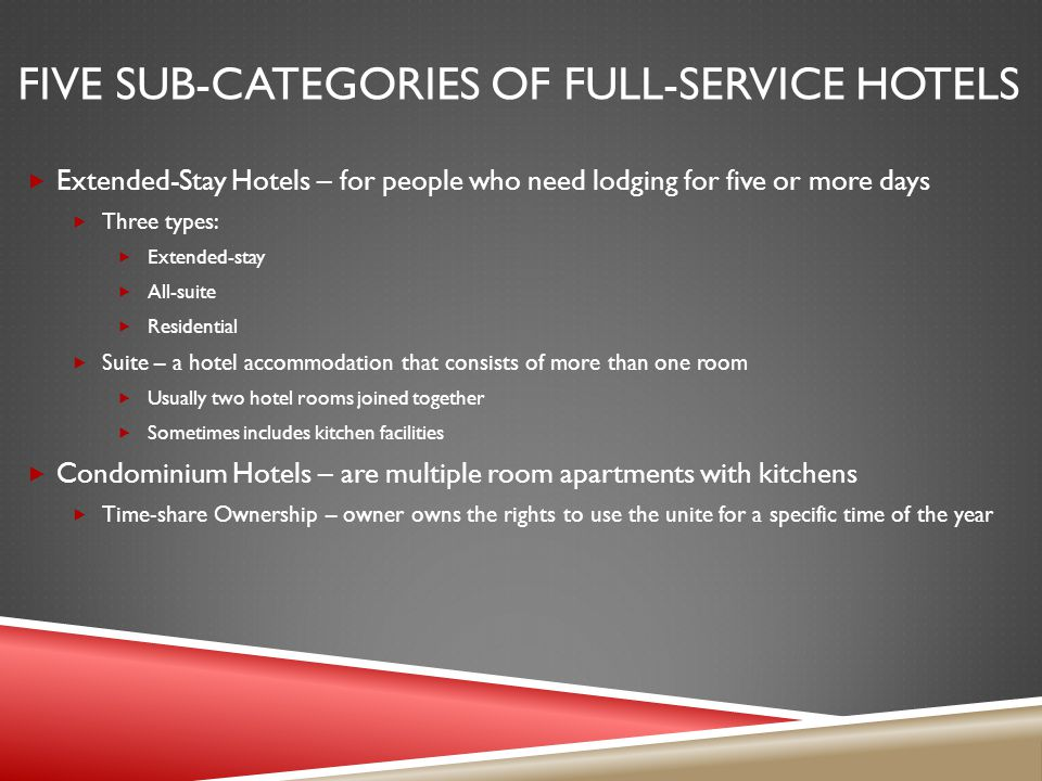 FIVE SUB-CATEGORIES OF FULL-SERVICE HOTELS Extended-Stay Hotels – for people who need lodging for five or more days Three types: Extended-stay All-suite Residential Suite – a hotel accommodation that consists of more than one room Usually two hotel rooms joined together Sometimes includes kitchen facilities Condominium Hotels – are multiple room apartments with kitchens Time-share Ownership – owner owns the rights to use the unite for a specific time of the year
