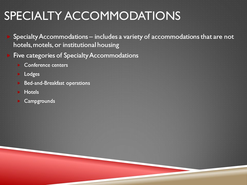 SPECIALTY ACCOMMODATIONS Specialty Accommodations – includes a variety of accommodations that are not hotels, motels, or institutional housing Five categories of Specialty Accommodations Conference centers Lodges Bed-and-Breakfast operations Hotels Campgrounds