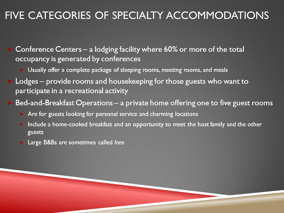 FIVE CATEGORIES OF SPECIALTY ACCOMMODATIONS Conference Centers – a lodging facility where 60% or more of the total occupancy is generated by conferences Usually offer a complete package of sleeping rooms, meeting rooms, and meals Lodges – provide rooms and housekeeping for those guests who want to participate in a recreational activity Bed-and-Breakfast Operations – a private home offering one to five guest rooms Are for guests looking for personal service and charming locations Include a home-cooked breakfast and an opportunity to meet the host family and the other guests Large B&Bs are sometimes called Inns