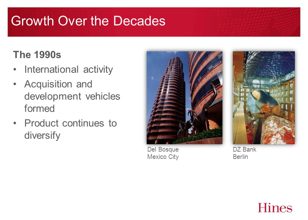 Growth Over the Decades The 1990s International activity Acquisition and development vehicles formed Product continues to diversify DZ Bank Berlin Del Bosque Mexico City