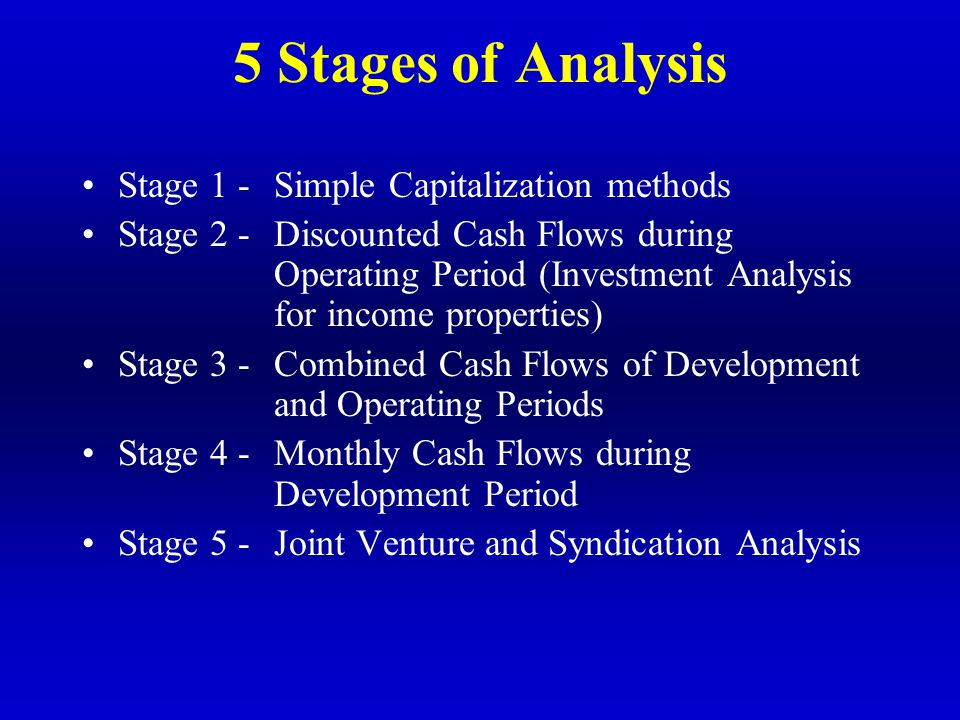 5 Stages of Analysis Stage 1 -Simple Capitalization methods Stage 2 -Discounted Cash Flows during Operating Period (Investment Analysis for income pro