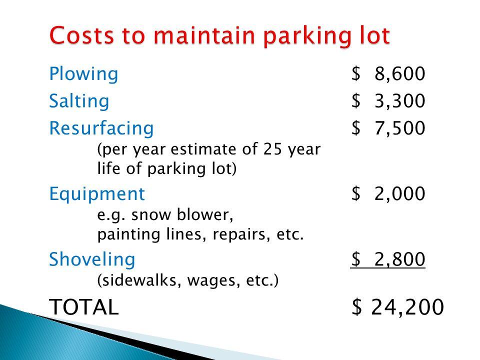 Plowing$ 8,600 Salting$ 3,300 Resurfacing (per year estimate of 25 year life of parking lot) $ 7,500 Equipment e.g. snow blower, painting lines, repai
