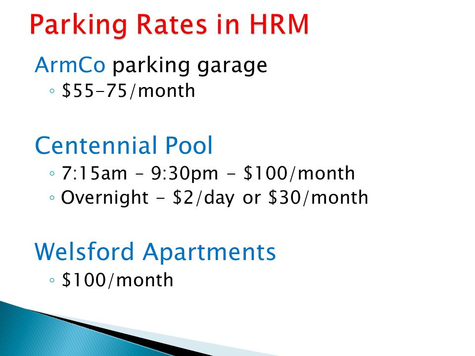 ArmCo parking garage $55-75/month Centennial Pool 7:15am – 9:30pm - $100/month Overnight - $2/day or $30/month Welsford Apartments $100/month