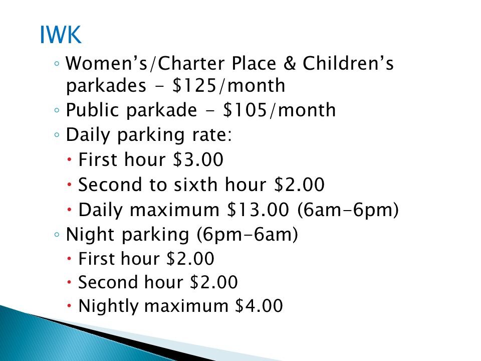 IWK Womens/Charter Place & Childrens parkades - $125/month Public parkade - $105/month Daily parking rate: First hour $3.00 Second to sixth hour $2.00