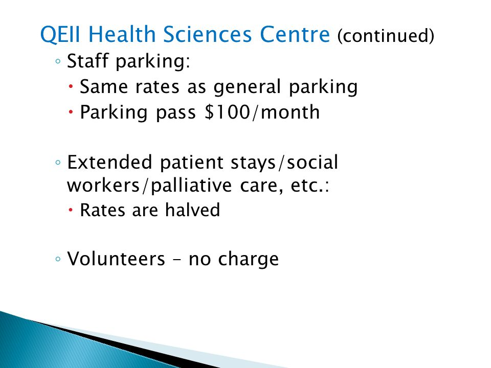 QEII Health Sciences Centre (continued) Staff parking: Same rates as general parking Parking pass $100/month Extended patient stays/social workers/pal