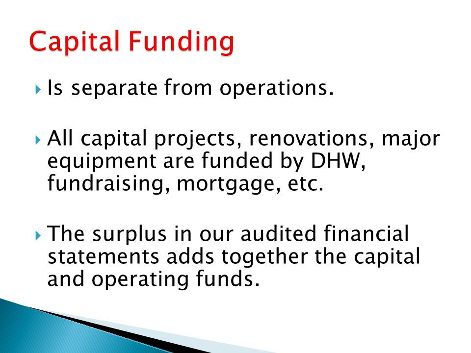 Is separate from operations. All capital projects, renovations, major equipment are funded by DHW, fundraising, mortgage, etc. The surplus in our audi