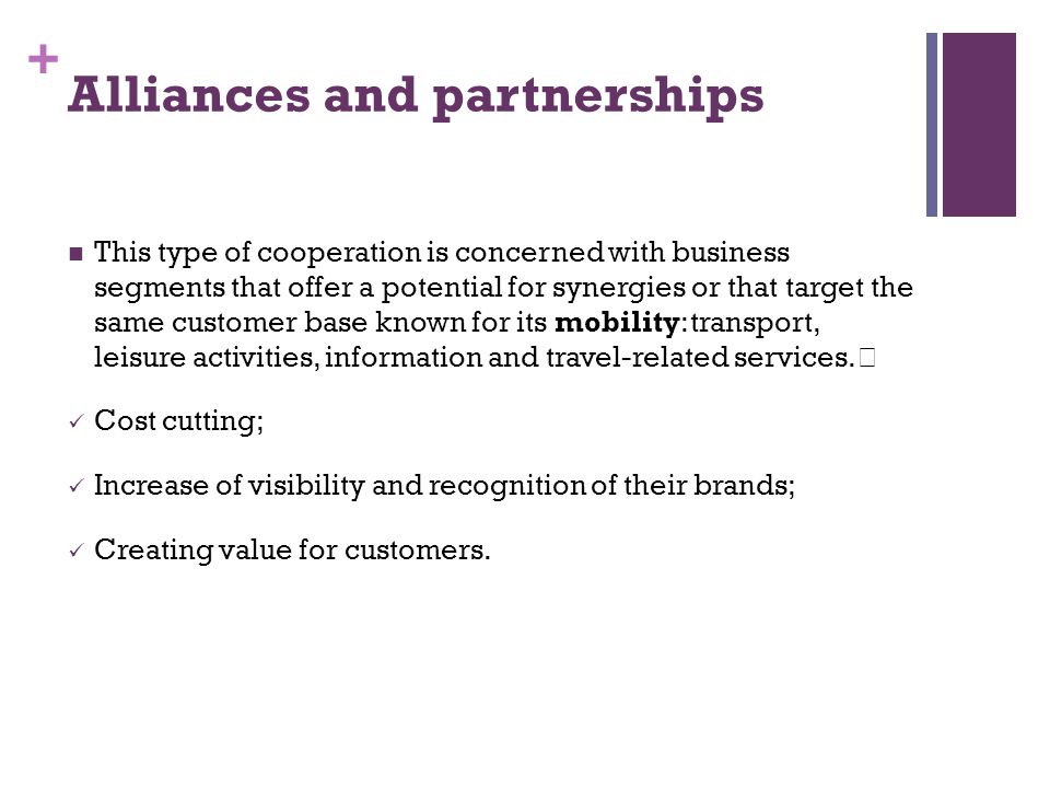 + Alliances and partnerships This type of cooperation is concerned with business segments that offer a potential for synergies or that target the same customer base known for its mobility: transport, leisure activities, information and travel-related services.
