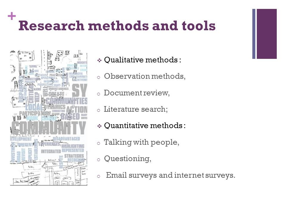 + Research methods and tools Qualitative methods : o Observation methods, o Document review, o Literature search; Quantitative methods : o Talking with people, o Questioning, o Email surveys and internet surveys.