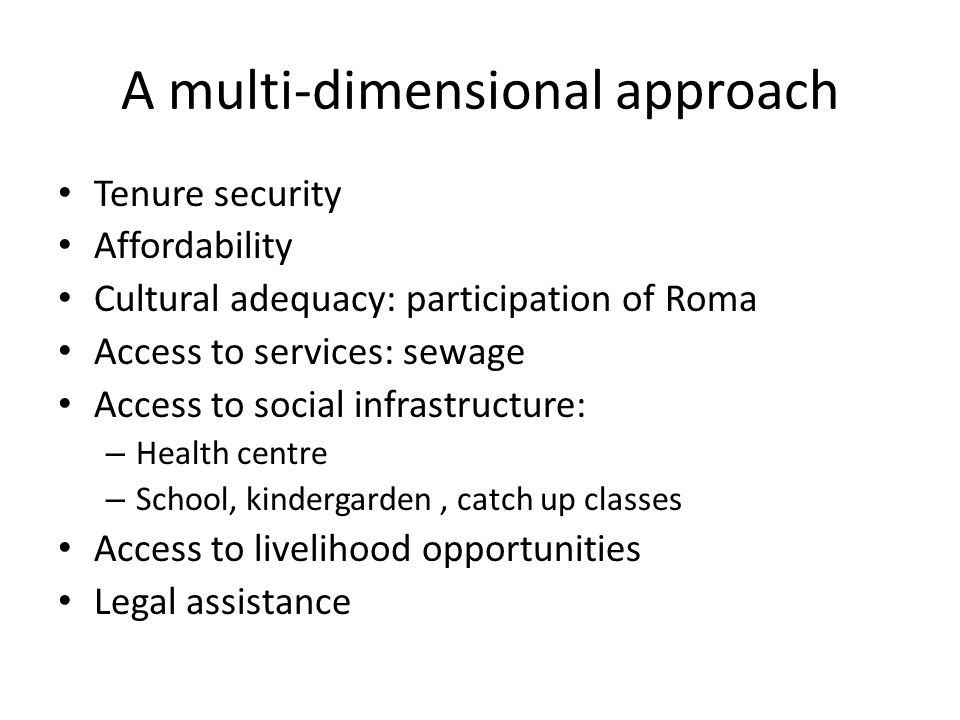 A multi-dimensional approach Tenure security Affordability Cultural adequacy: participation of Roma Access to services: sewage Access to social infras