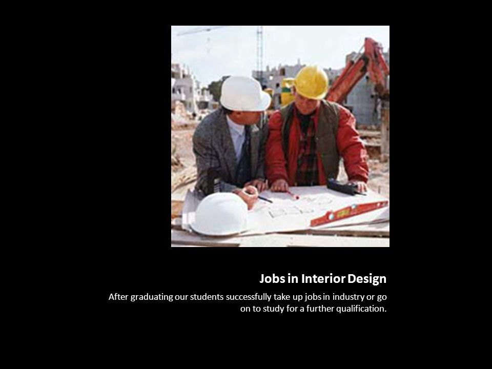 Jobs in Interior Design After graduating our students successfully take up jobs in industry or go on to study for a further qualification.