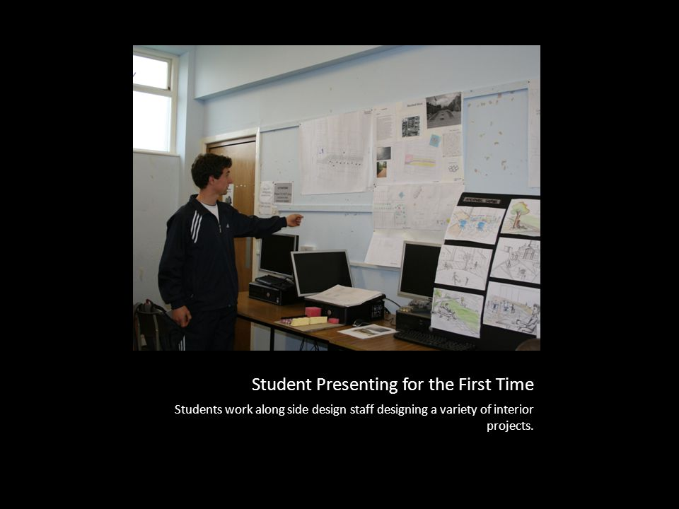 Student Presenting for the First Time Students work along side design staff designing a variety of interior projects.