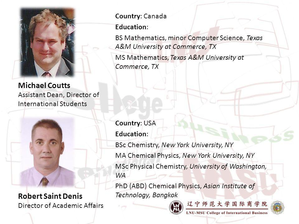 Michael Coutts Assistant Dean, Director of International Students Country: Canada Education: BS Mathematics, minor Computer Science, Texas A&M University at Commerce, TX MS Mathematics, Texas A&M University at Commerce, TX Robert Saint Denis Director of Academic Affairs Country: USA Education: BSc Chemistry, New York University, NY MA Chemical Physics, New York University, NY MSc Physical Chemistry, University of Washington, WA PhD (ABD) Chemical Physics, Asian Institute of Technology, Bangkok