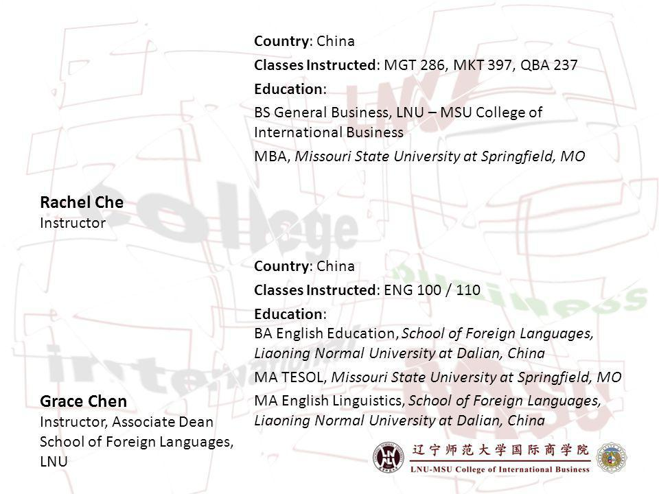 Rachel Che Instructor Country: China Classes Instructed: MGT 286, MKT 397, QBA 237 Education: BS General Business, LNU – MSU College of International Business MBA, Missouri State University at Springfield, MO Grace Chen Instructor, Associate Dean School of Foreign Languages, LNU Country: China Classes Instructed: ENG 100 / 110 Education: BA English Education, School of Foreign Languages, Liaoning Normal University at Dalian, China MA TESOL, Missouri State University at Springfield, MO MA English Linguistics, School of Foreign Languages, Liaoning Normal University at Dalian, China