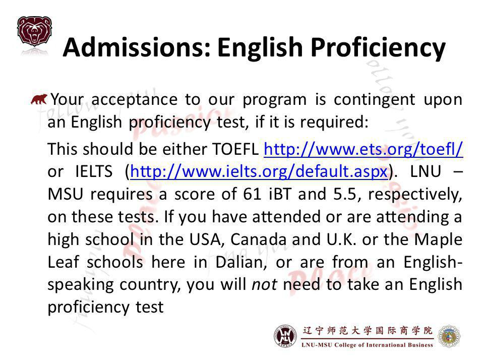 Admissions: English Proficiency Your acceptance to our program is contingent upon an English proficiency test, if it is required: This should be either TOEFL http://www.ets.org/toefl/ or IELTS (http://www.ielts.org/default.aspx).
