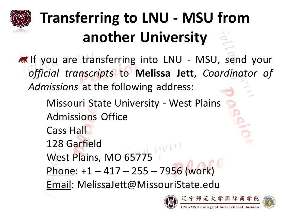 Transferring to LNU - MSU from another University If you are transferring into LNU - MSU, send your official transcripts to Melissa Jett, Coordinator of Admissions at the following address: Missouri State University - West Plains Admissions Office Cass Hall 128 Garfield West Plains, MO 65775 Phone: +1 – 417 – 255 – 7956 (work) Email: MelissaJett@MissouriState.edu