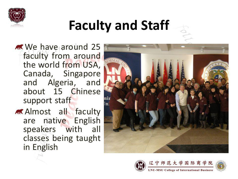 Faculty and Staff We have around 25 faculty from around the world from USA, Canada, Singapore and Algeria, and about 15 Chinese support staff Almost all faculty are native English speakers with all classes being taught in English