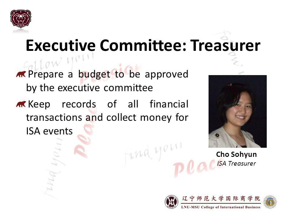 Executive Committee: Treasurer Prepare a budget to be approved by the executive committee Keep records of all financial transactions and collect money for ISA events Cho Sohyun ISA Treasurer
