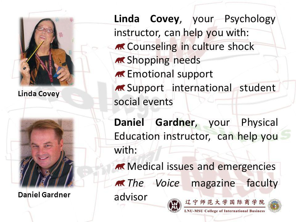 Daniel Gardner Daniel Gardner, your Physical Education instructor, can help you with: Medical issues and emergencies The Voice magazine faculty advisor Linda Covey Linda Covey, your Psychology instructor, can help you with: Counseling in culture shock Shopping needs Emotional support Support international student social events