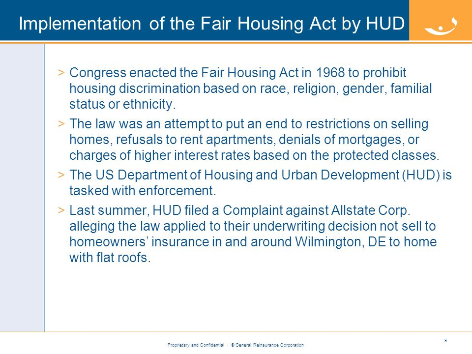 Proprietary and Confidential | © General Reinsurance Corporation Implementation of the Fair Housing Act by HUD >Congress enacted the Fair Housing Act in 1968 to prohibit housing discrimination based on race, religion, gender, familial status or ethnicity.