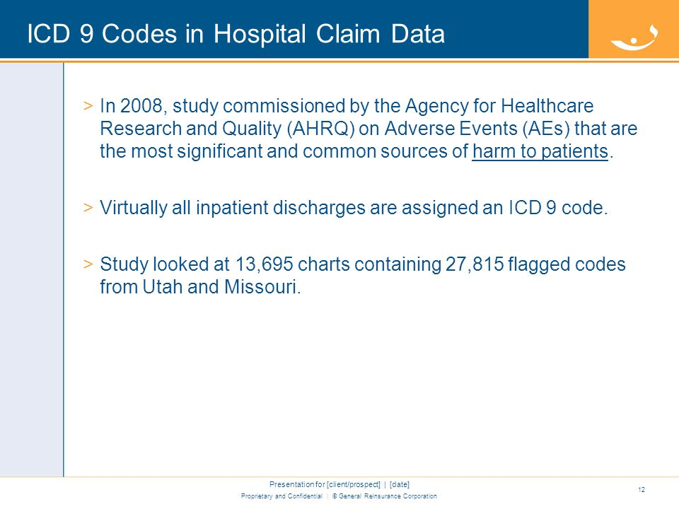 Proprietary and Confidential | © General Reinsurance Corporation ICD 9 Codes in Hospital Claim Data >In 2008, study commissioned by the Agency for Healthcare Research and Quality (AHRQ) on Adverse Events (AEs) that are the most significant and common sources of harm to patients.