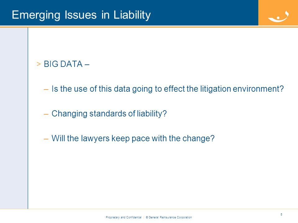 Proprietary and Confidential | © General Reinsurance Corporation Emerging Issues in Liability >BIG DATA – –Is the use of this data going to effect the litigation environment.